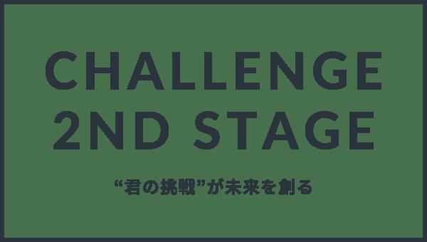 Challenge 2nd STAGE 新しい価値を創るのは、君たちだ。